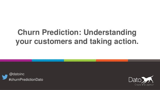 Churn Prediction: Understanding your customers and taking action. @datoinc #churnPredictionDato