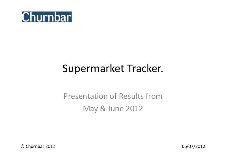 Supermarket Tracker.                  Presentation of Results from                       May & June 2012© Churnbar 2012   ...