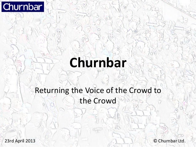 Churnbar              Returning the Voice of the Crowd to                          the Crowd23rd April 2013               ...