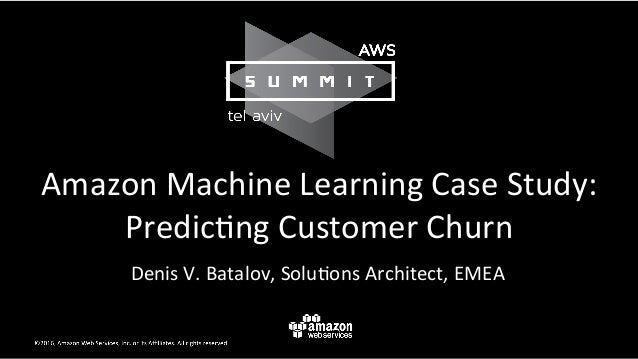 Amazon	Machine	Learning	Case	Study:	 Predic9ng	Customer	Churn	 Denis	V.	Batalov,	Solu9ons	Architect,	EMEA