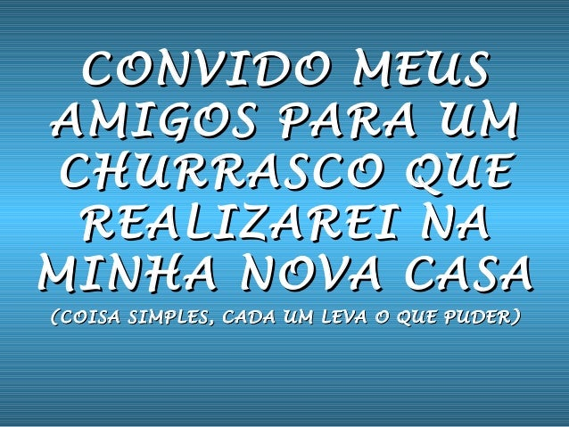 CONVIDO MEUSCONVIDO MEUS AMIGOS PARA UMAMIGOS PARA UM CHURRASCO QUECHURRASCO QUE REALIZAREI NAREALIZAREI NA MINHA NOVA CAS...