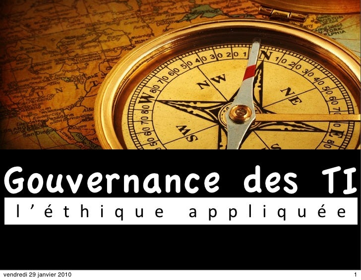 Gouvernance des TI     l ' é t h i q u e    a p p l i q u é e   vendredi 29 janvier 2010                       1