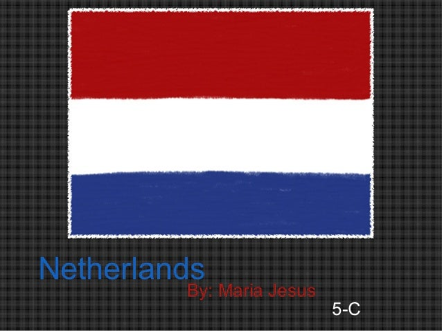 Netherlands         By: Maria Jesus                           5-C