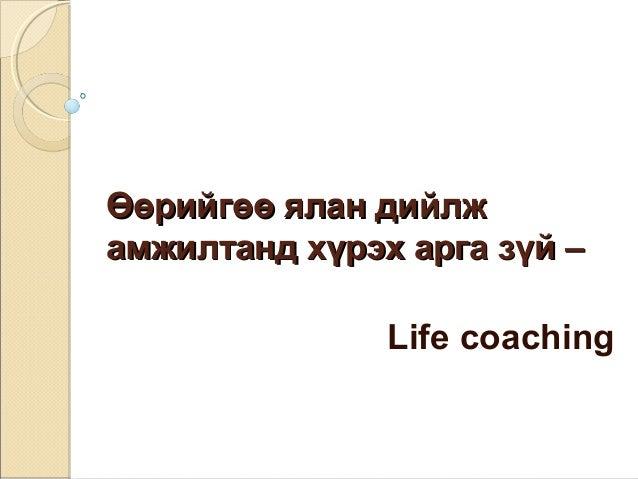 ӨӨөөррииййггөөөө яяллаанн ддииййллжж  ааммжжииллттаанндд ххүүррээхх ааррггаа ззүүйй ––  Life coaching