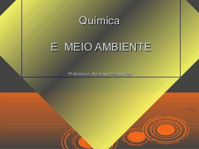 QuímicaE MEIO AMBIENTE  Professora :Adrianne Mendonça
