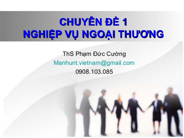 CHUYÊN ĐỀ 1CHUYÊN ĐỀ 1 NGHIỆP VỤ NGOẠI THƯƠNGNGHIỆP VỤ NGOẠI THƯƠNG ThS Phạm Đức Cường Manhunt.vietnam@gmail.com 0908.103....