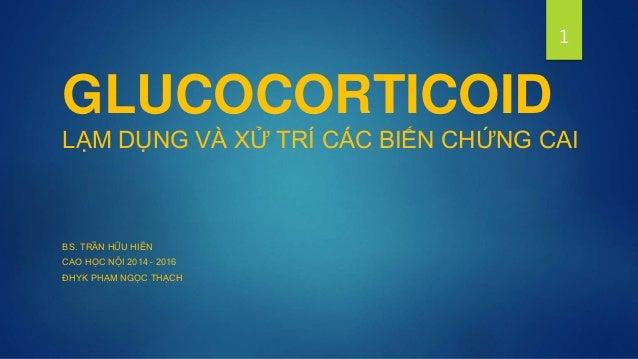 GLUCOCORTICOID LẠM DỤNG VÀ XỬ TRÍ CÁC BIẾN CHỨNG CAI BS. TRẦN HỮU HIỀN CAO HỌC NỘI 2014 – 2016 ĐHYK PHẠM NGỌC THẠCH 1
