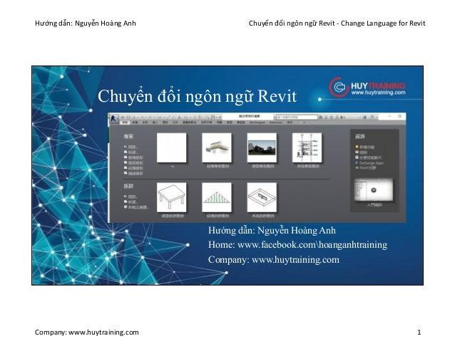 Hướng dẫn: Nguyễn Hoàng Anh Chuyển đổi ngôn ngữ Revit - Change Language for Revit Company: www.huytraining.com 1 Chuyển đổ...