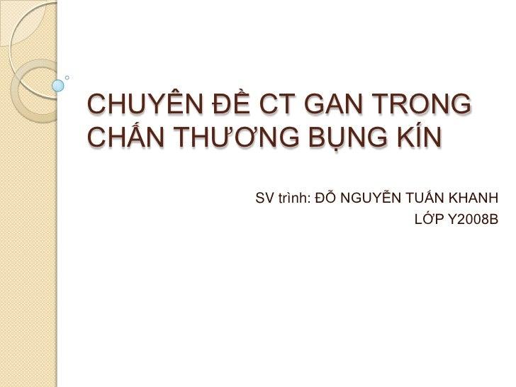 CHUYÊN ĐỀ CT GAN TRONG CHẤN THƯƠNG BỤNG KÍN<br />SV trình: ĐỖ NGUYỄN TUẤN KHANH<br />LỚP Y2008B<br />