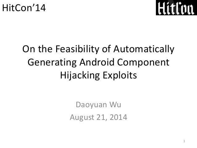 On the Feasibility of Automatically Generating Android Component Hijacking Exploits Daoyuan Wu August 21, 2014 1 HitCon'14