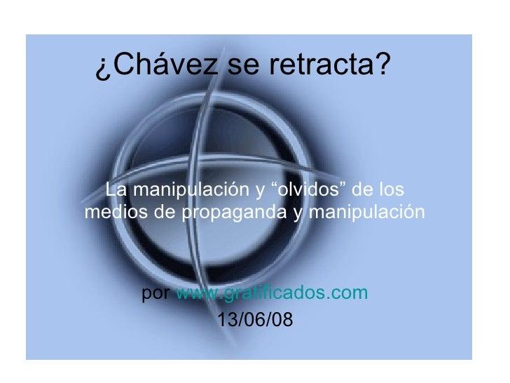 """¿Chávez se retracta? La manipulación y """"olvidos"""" de los medios de propaganda y manipulación por  www.gratificados.com 13/0..."""