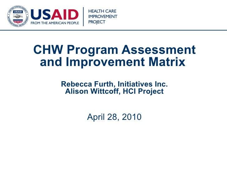 CHW Program Assessment and Improvement Matrix  Rebecca Furth, Initiatives Inc. Alison Wittcoff, HCI Project April 28, 2010