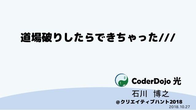 CoderDojo光 @クリエイティブハント2018 道場破りしたらできちゃった/// 石川 博之 2018.10.27
