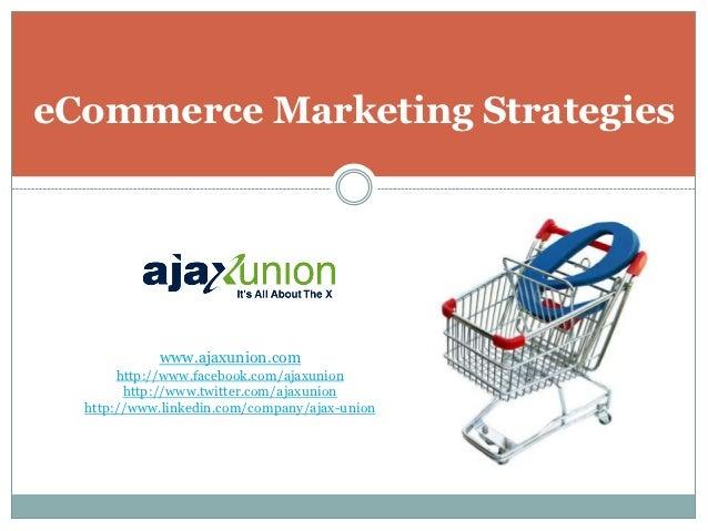 eCommerce Marketing Strategies            www.ajaxunion.com       http://www.facebook.com/ajaxunion        http://www.twit...