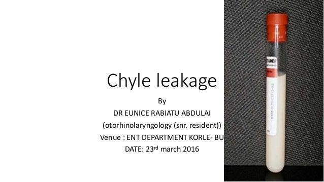 Chyle leakage By DR EUNICE RABIATU ABDULAI (otorhinolaryngology (snr. resident)) Venue : ENT DEPARTMENT KORLE- BU DATE: 23...