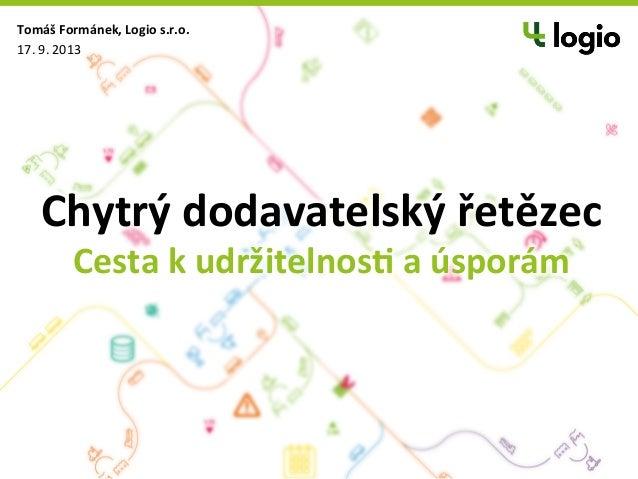 Chytrý  dodavatelský  řetězec   Cesta  k  udržitelnos8  a  úsporám   Tomáš  Formánek,  Logio  s.r.o....