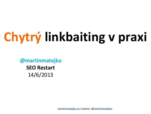 Chytrý linkbaiting v praxi@martinmatejkaSEO Restart14/6/2013martinmatejka.cz  twitter: @martinmatejka