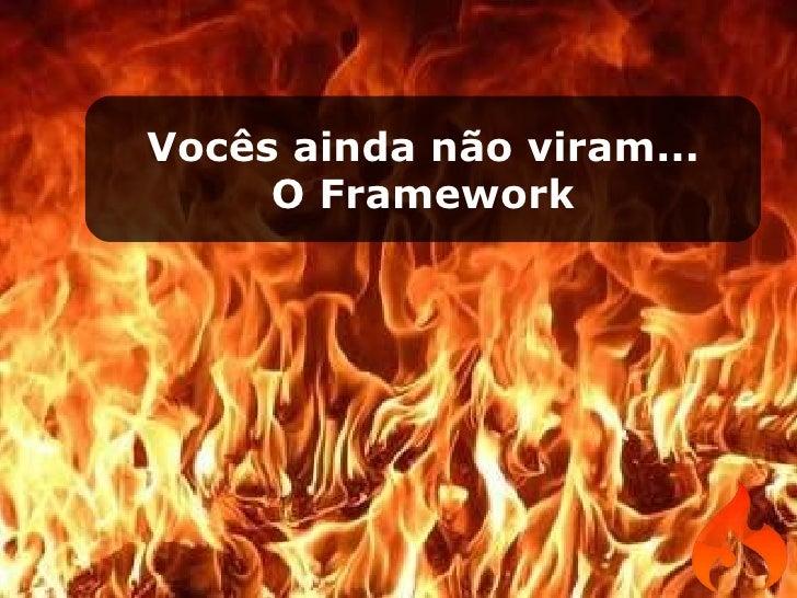 Vocês ainda não viram... O Framework