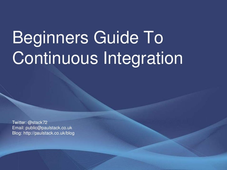 Beginners Guide To Continuous IntegrationTwitter: @stack72Email: public@paulstack.co.ukBlog: http://paulstack.co.uk/blog <...