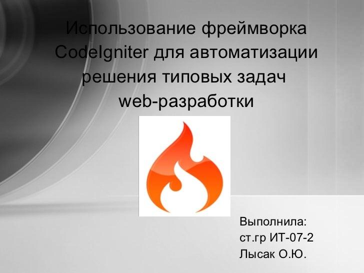 Выполнила: ст.гр ИТ-07-2 Лысак О.Ю. Использование фреймворка  CodeIgniter  для автоматизации решения типовых задач   web- ...