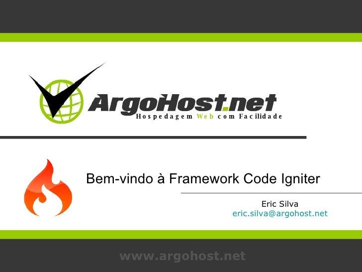 Eric Silva [email_address] www.argohost.net Bem-vindo à Framework Code Igniter Hospedagem  Web  com Facilidade