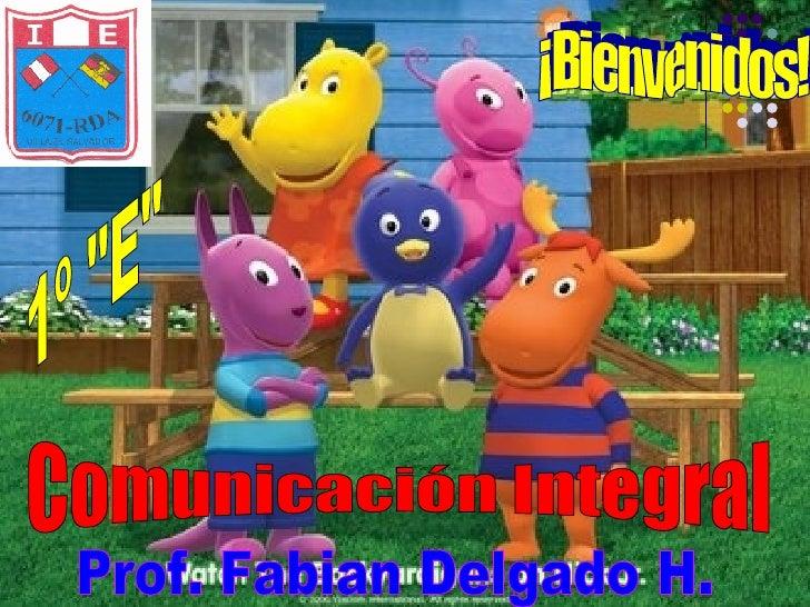 """Prof. Fabian Delgado H. 1º """"E"""" ¡Bienvenidos! Comunicación Integral"""