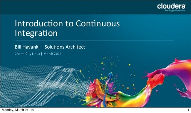 Bill	   Havanki	   |	   Solu.ons	   Architect	    Charm	   City	   Linux	   |	   March	   2014 Introduc.on	   to	   Con.nu...