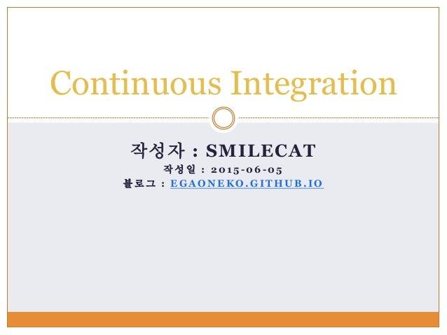 작성자 : SMILECAT 작성일 : 2 0 1 5 - 0 6 - 0 5 블 로 그 : E G A O N E K O . G I T H U B . I O Continuous Integration