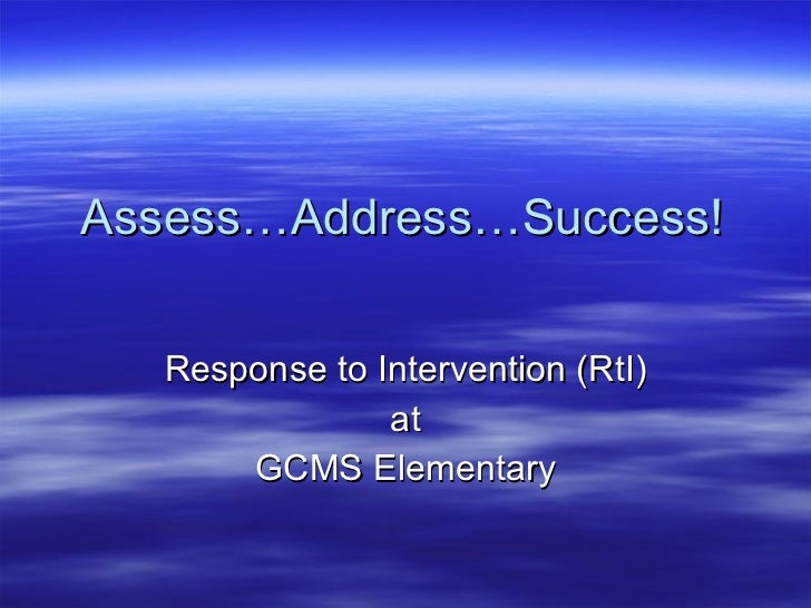 Assess…Address…Success! Response to Intervention (RtI) at GCMS Elementary