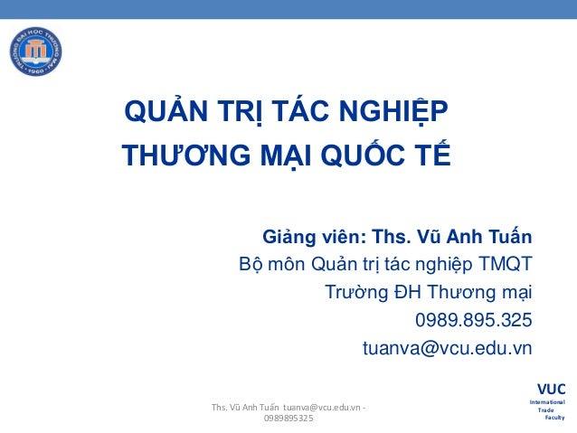 QUẢN TRỊ TÁC NGHIỆP THƢƠNG MẠI QUỐC TẾ Giảng viên: Ths. Vũ Anh Tuấn Bộ môn Quản trị tác nghiệp TMQT Trƣờng ĐH Thƣơng mại 0...