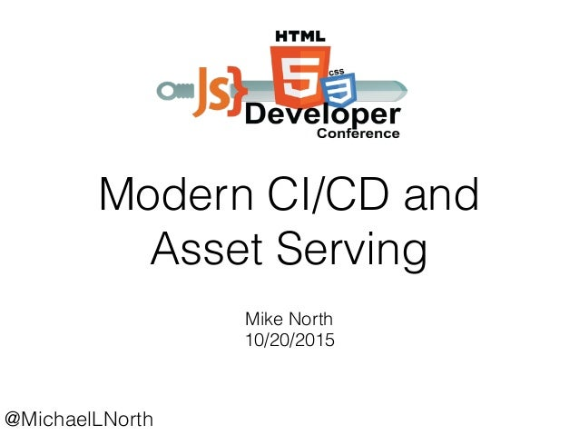 @MichaelLNorth Modern CI/CD and Asset Serving Mike North 10/20/2015
