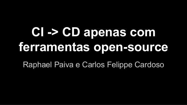 CI -> CD apenas com ferramentas open-source Raphael Paiva e Carlos Felippe Cardoso