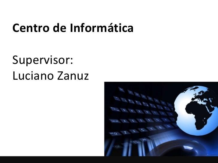 Centro de Informática Supervisor:  Luciano Zanuz
