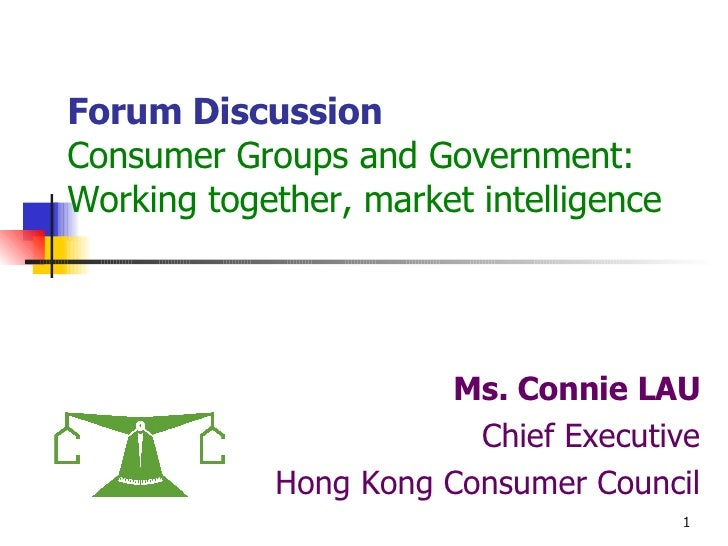 Forum Discussion Consumer Groups and Government: Working together, market intelligence Ms. Connie LAU Chief Executive Hong...