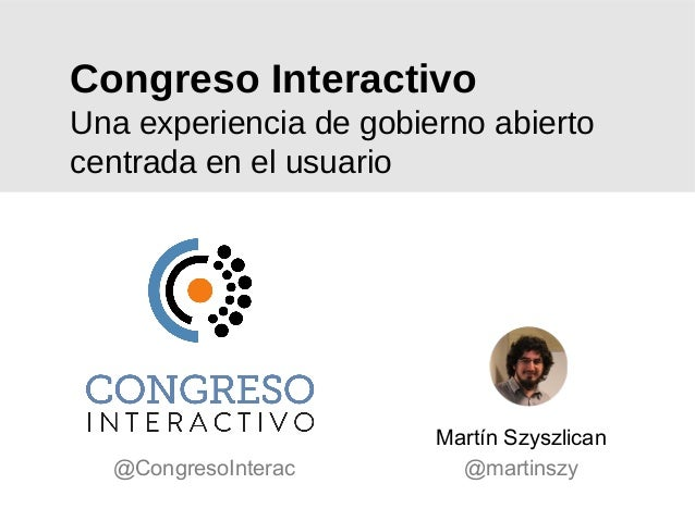 Congreso Interactivo Una experiencia de gobierno abierto centrada en el usuario Martín Szyszlican @martinszy@CongresoInter...