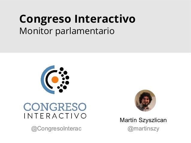 Congreso Interactivo Monitor parlamentario Martín Szyszlican @martinszy@CongresoInterac