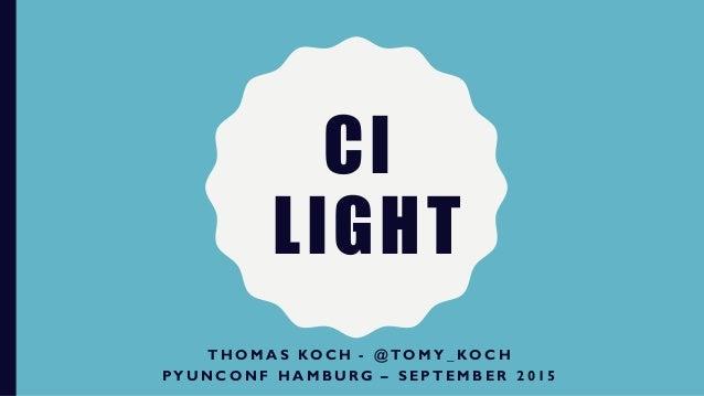 CI LIGHT T H O M A S K O C H - @ T O M Y _ K O C H P Y U N C O N F H A M B U R G – S E P T E M B E R 2 0 1 5