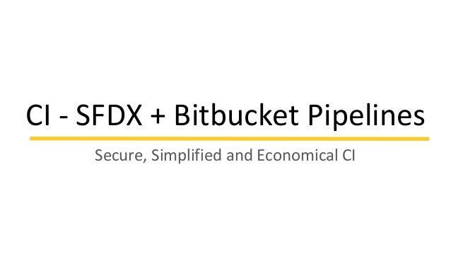 CI - SFDX + Bitbucket Pipelines Secure, Simplified and Economical CI