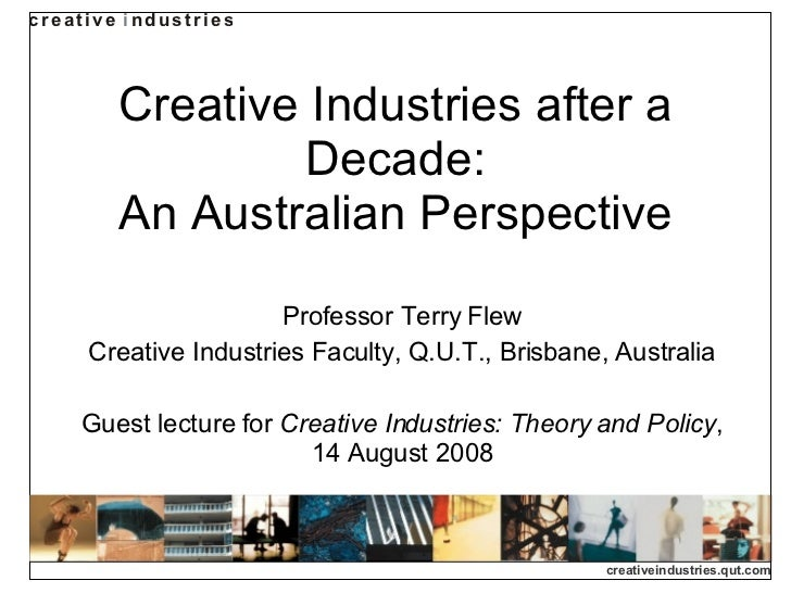 Creative Industries after a Decade: An Australian Perspective Professor Terry Flew Creative Industries Faculty, Q.U.T., Br...
