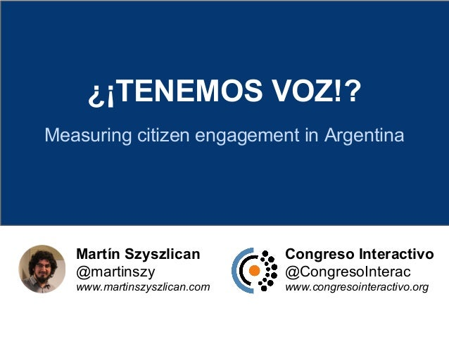 ¿¡TENEMOS VOZ!? Measuring citizen engagement in Argentina Martín Szyszlican @martinszy www.martinszyszlican.com Congreso I...