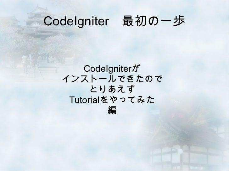 CodeIgniter 最初の一歩      CodeIgniterが  インストールできたので        とりあえず   Tutorialをやってみた            編