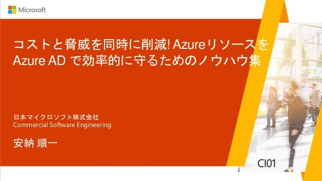 コストと脅威を同時に削減! Azureリソースを Azure AD で効率的に守るためのノウハウ集 安納 順一 日本マイクロソフト株式会社 Commercial Software Engineering CI01