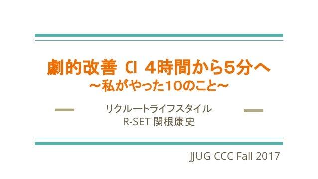劇的改善 CI 4時間から5分へ 〜私がやった10のこと〜 リクルートライフスタイル R-SET 関根康史 JJUG CCC Fall 2017