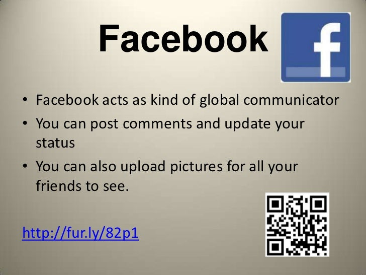 Facebook• Facebook acts as kind of global communicator• You can post comments and update your  status• You can also upload...