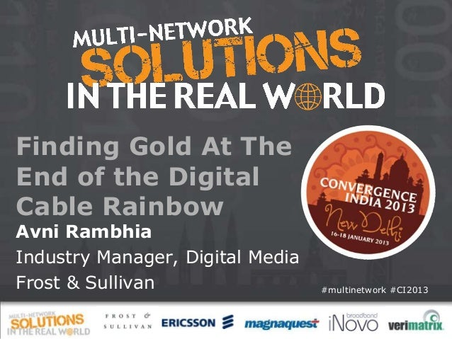 Finding Gold At TheEnd of the DigitalCable RainbowAvni RambhiaIndustry Manager, Digital MediaFrost & Sullivan             ...