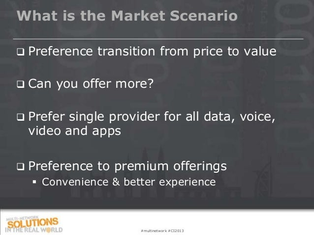 What is the Market Scenario   Preference transition from price to value   Can you offer more?   Prefer single provider ...