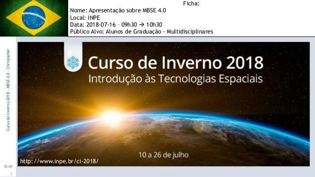 12:10 CursodeInverno2018-MBSE4.0-Christopher 1 http://www.inpe.br/ci-2018/ Ficha: Nome: Apresentação sobre MBSE 4.0 Local:...