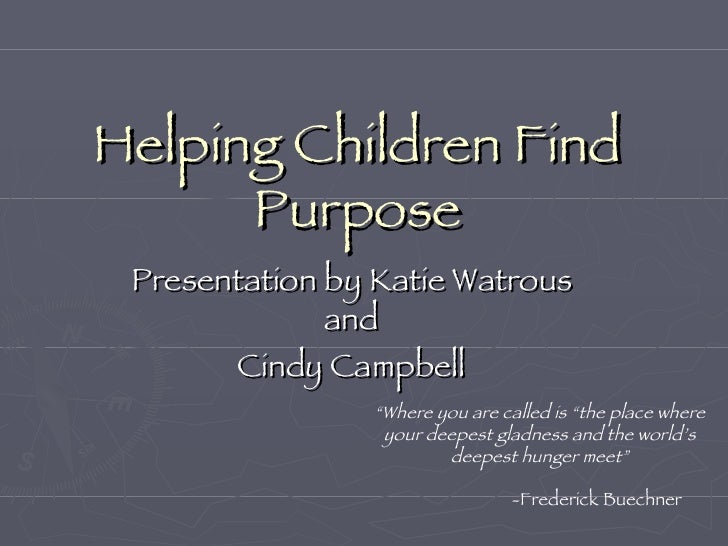 "Helping Children Find Purpose Presentation by Katie Watrous and Cindy Campbell "" Where you are called is ""the place where ..."