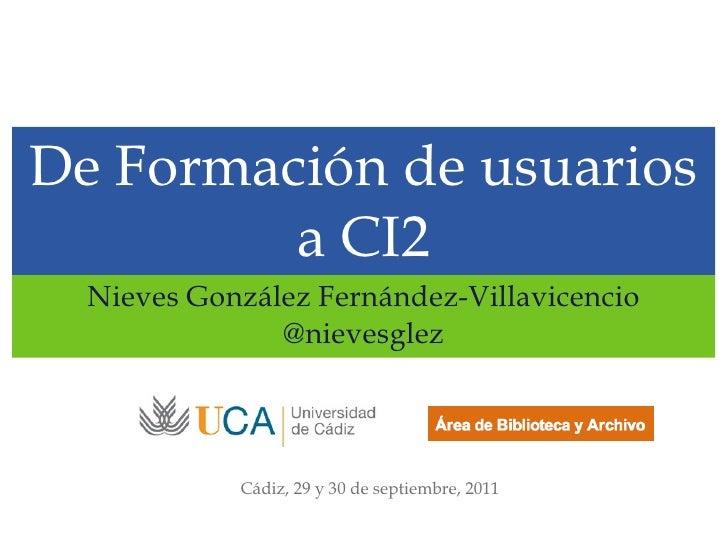 De Formación de usuarios a CI2 <ul><li>Nieves González Fernández-Villavicencio </li></ul><ul><li>@nievesglez </li></ul>Cád...