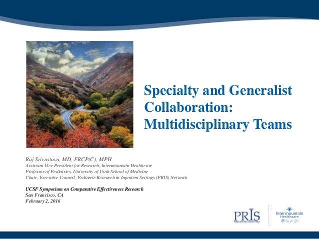 Specialty and Generalist Collaboration: Multidisciplinary Teams Raj Srivastava, MD, FRCP(C), MPH Assistant Vice President ...